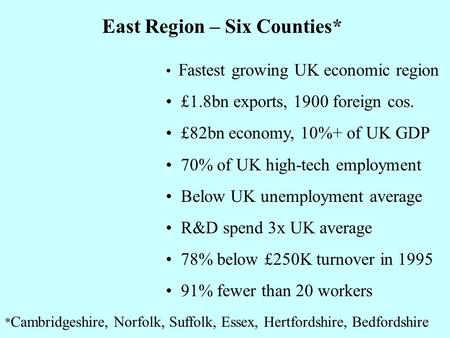 Fastest growing UK economic region £1.8bn exports, 1900 foreign cos. £82bn economy, 10%+ of UK GDP 70% of UK high-tech employment Below UK unemployment.