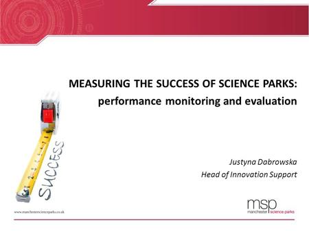 MEASURING THE SUCCESS OF SCIENCE PARKS: performance monitoring and evaluation Justyna Dabrowska Head of Innovation Support.
