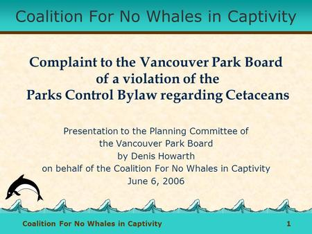 Coalition For No Whales in Captivity 1 Coalition For No Whales in Captivity Complaint to the Vancouver Park Board of a violation of the Parks Control Bylaw.