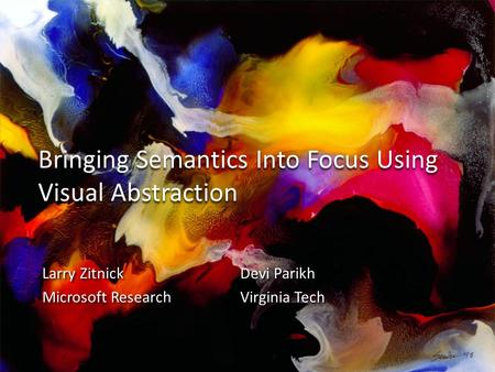 Bringing Semantics Into Focus Using Visual Abstraction Larry ZitnickDevi Parikh Microsoft ResearchVirginia Tech Larry ZitnickDevi Parikh Microsoft ResearchVirginia.