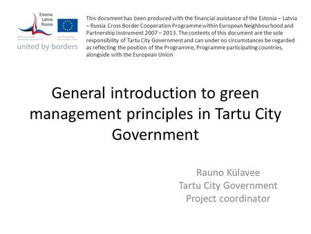 General introduction to green management principles in Tartu City Government Rauno Külavee Tartu City Government Project coordinator This document has.