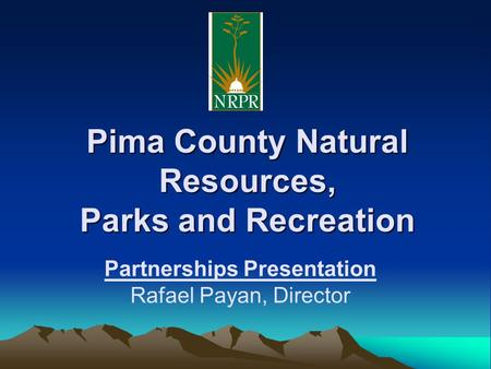 Pima County Natural Resources, Parks and Recreation Partnerships Presentation Rafael Payan, Director.