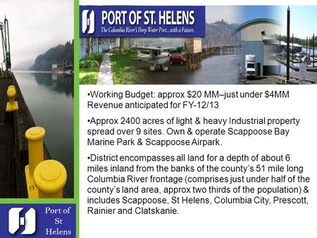 Port of St Helens Formed in 1940 Five Commissioners – Robert Keyser Board President 9 full time & 3 temp employees - Patrick Trapp Exec Dir Working Budget: