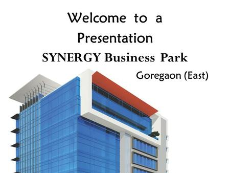 Welcome to a Presentation SYNERGY Business Park Goregaon (East)