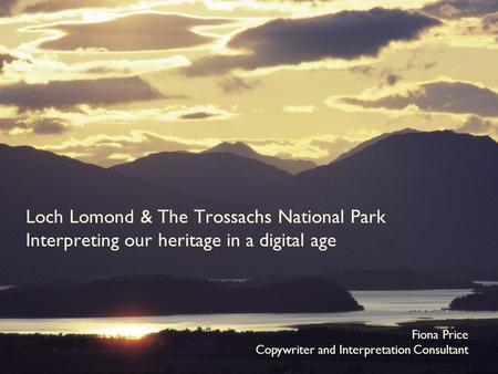 Loch Lomond & The Trossachs National Park Interpreting our heritage in a digital age Fiona Price Copywriter and Interpretation Consultant.
