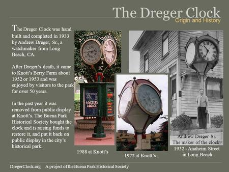 The Dreger Clock T he Dreger Clock was hand built and completed in 1933 by Andrew Dreger, Sr., a watchmaker from Long Beach, CA. After Dregers death, it.