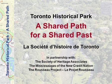 Toronto Historical Park – A Shared Path Toronto Historical Park A Shared Path for a Shared Past La Société dhistoire de Toronto In partnership with: The.