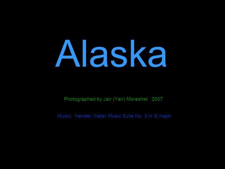 Alaska Photographed by Jair (Yair) Moreshet 2007 Music: Handel, Water Music Suite No. 3 in G major.