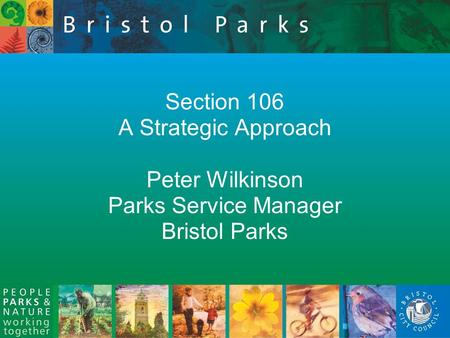 Section 106 A Strategic Approach Peter Wilkinson Parks Service Manager Bristol Parks.