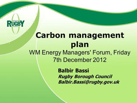 Carbon management plan WM Energy Managers' Forum, Friday 7th December 2012 Balbir Bassi Rugby Borough Council