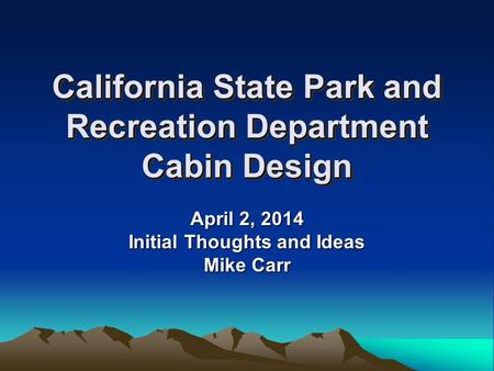 California State Park and Recreation Department Cabin Design April 2, 2014 Initial Thoughts and Ideas Mike Carr.