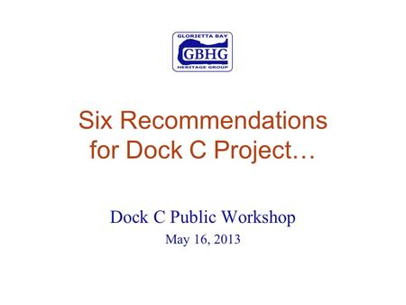 Six Recommendations for Dock C Project… Dock C Public Workshop May 16, 2013.