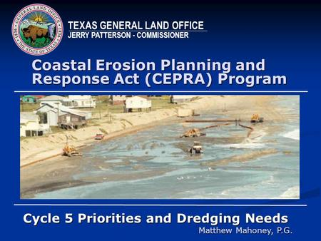Coastal Erosion Planning and Response Act (CEPRA) Program Cycle 5 Priorities and Dredging Needs Matthew Mahoney, P.G. TEXAS GENERAL LAND OFFICE JERRY PATTERSON.