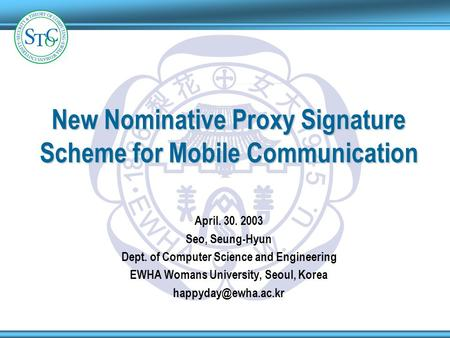 1 9 4 5 1 8 8 6 E W H A W U New Nominative Proxy Signature Scheme for Mobile Communication April. 30. 2003 Seo, Seung-Hyun Dept. of Computer Science and.