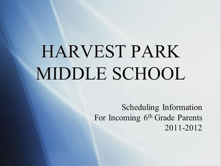 HARVEST PARK MIDDLE SCHOOL Scheduling Information For Incoming 6 th Grade Parents 2011-2012 Scheduling Information For Incoming 6 th Grade Parents 2011-2012.