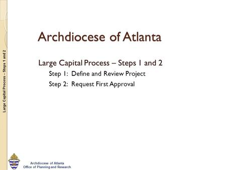 Large Capital Process – Steps 1 and 2 Archdiocese of Atlanta Office of Planning and Research Archdiocese of Atlanta Large Capital Process – Steps 1 and.