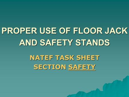 PROPER USE OF FLOOR JACK AND SAFETY STANDS NATEF TASK SHEET SECTION SAFETY.