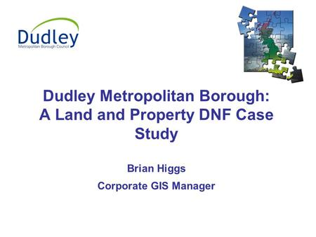 Dudley Metropolitan Borough: A Land and Property DNF Case Study Brian Higgs Corporate GIS Manager.