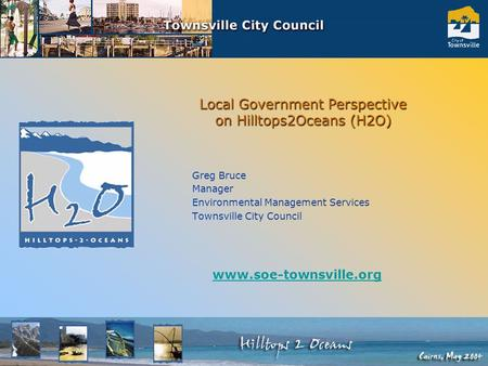 Local Government Perspective on Hilltops2Oceans (H2O) Greg Bruce Manager Environmental Management Services Townsville City Council www.soe-townsville.org.