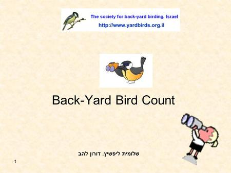 1 Back-Yard Bird Count שלומית ליפשיץ. דורון להב 2 The purpose of the count The purpose of the survey is to collect information of the ecology of the.