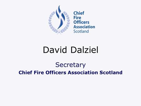 David Dalziel Secretary Chief Fire Officers Association Scotland.