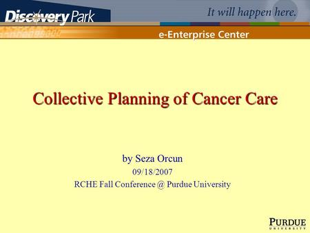 Collective Planning of Cancer Care by Seza Orcun 09/18/2007 RCHE Fall Purdue University.