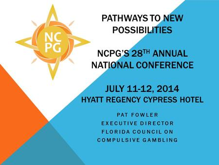 PATHWAYS TO NEW POSSIBILITIES NCPGS 28 TH ANNUAL NATIONAL CONFERENCE JULY 11-12, 2014 HYATT REGENCY CYPRESS HOTEL PAT FOWLER EXECUTIVE DIRECTOR FLORIDA.