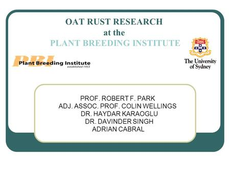 OAT RUST RESEARCH at the PLANT BREEDING INSTITUTE PROF. ROBERT F. PARK ADJ. ASSOC. PROF. COLIN WELLINGS DR. HAYDAR KARAOGLU DR. DAVINDER SINGH ADRIAN CABRAL.