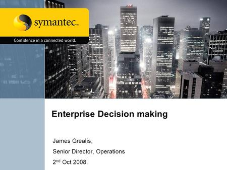 Enterprise Decision making James Grealis, Senior Director, Operations 2 nd Oct 2008.