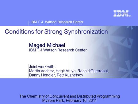 IBM T. J. Watson Research Center Conditions for Strong Synchronization Maged Michael IBM T J Watson Research Center Joint work with: Martin Vechev, Hagit.