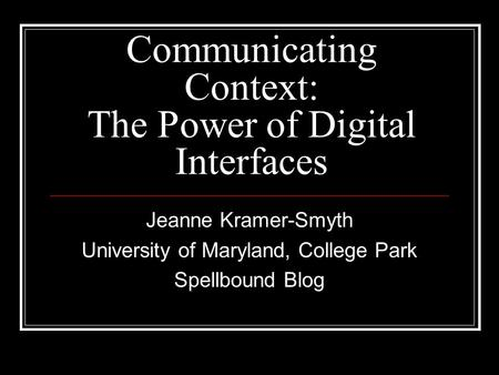 Communicating Context: The Power of Digital Interfaces Jeanne Kramer-Smyth University of Maryland, College Park Spellbound Blog.