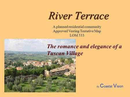 River Terrace The romance and elegance of a Tuscan Village A planned residential community Approved Vesting Tentative Map LOM 533 By C oastal V ision.