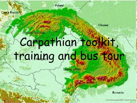 Carpathian toolkit, training and bus tour Some ideas L.Chicinas- ianuarie 2009, Trencin, Slovacia.