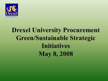 Drexel University Procurement Green/Sustainable Strategic Initiatives May 8, 2008.