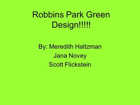 Robbins Park Green Design!!!!! By: Meredith Haltzman Jana Novey Scott Flickstein.
