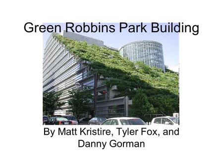 By Matt Kristire, Tyler Fox, and Danny Gorman Green Robbins Park Building.