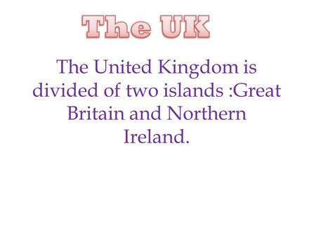 The United Kingdom is divided of two islands :Great Britain and Northern Ireland.
