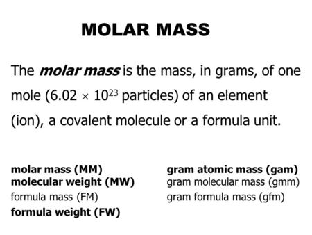 MOLAR MASS The molar mass is the mass, in grams, of one mole (6.02 10 23 particles) of an element (ion), a covalent molecule or a formula unit. molar.