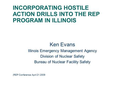 INCORPORATING HOSTILE ACTION DRILLS INTO THE REP PROGRAM IN ILLINOIS Ken Evans Illinois Emergency Management Agency Division of Nuclear Safety Bureau of.