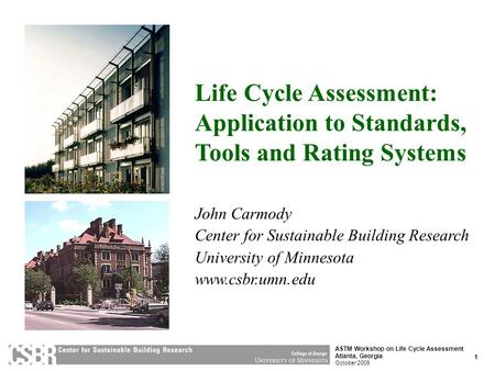 1 ASTM Workshop on Life Cycle Assessment Atlanta, Georgia October 2009 Life Cycle Assessment: Application to Standards, Tools and Rating Systems John Carmody.