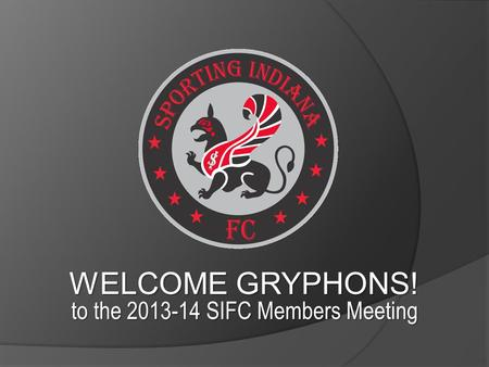 WELCOME GRYPHONS! to the 2013-14 SIFC Members Meeting.