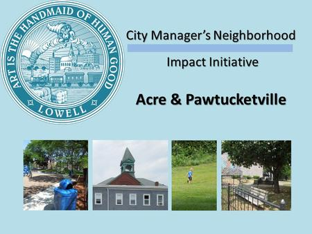 City Managers Neighborhood Impact Initiative Impact Initiative Acre & Pawtucketville.