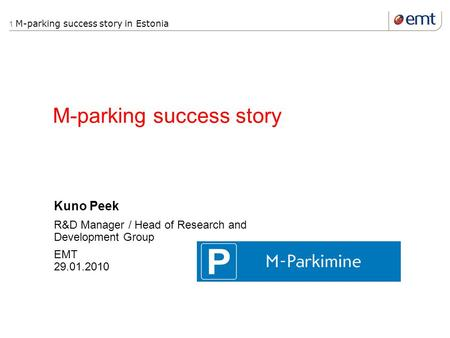1 M-parking success story in Estonia M-parking success story Kuno Peek R&D Manager / Head of Research and Development Group EMT 29.01.2010.