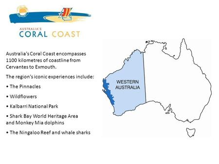 Australias Coral Coast encompasses 1100 kilometres of coastline from Cervantes to Exmouth. The regions iconic experiences include: The Pinnacles Wildflowers.