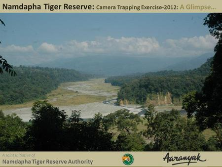 Namdapha Tiger Reserve: Camera Trapping Exercise-2012: A Glimpse… A Joint Initiative of Namdapha Tiger Reserve Authority.