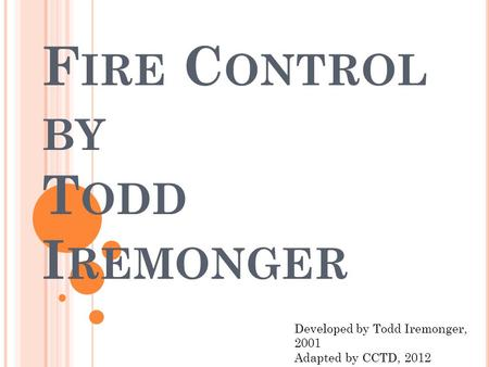 F IRE C ONTROL BY T ODD I REMONGER Developed by Todd Iremonger, 2001 Adapted by CCTD, 2012.