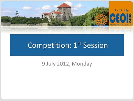 Competition: 1 st Session Competition: 1 st Session 9 July 2012, Monday.