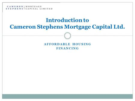 AFFORDABLE HOUSING FINANCING Introduction to Cameron Stephens Mortgage Capital Ltd.