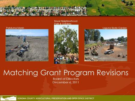 Matching Grant Program Revisions Board of Directors December 6, 2011 Laguna Skate Garden Bayer Neighborhood Park & Gardens Petaluma Marsh.