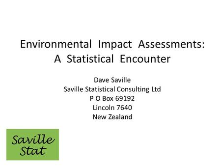 Environmental Impact Assessments: A Statistical Encounter Dave Saville Saville Statistical Consulting Ltd P O Box 69192 Lincoln 7640 New Zealand.